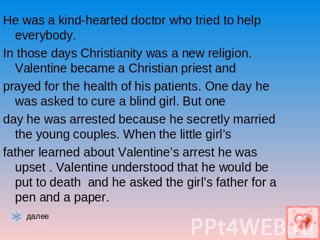 He was a kind-hearted doctor who tried to help everybody.In those days Christianity was a new religion. Valentine became a Christian priest andprayed for the health of his patients. One day he was asked to cure a blind girl. But oneday he was arrest…