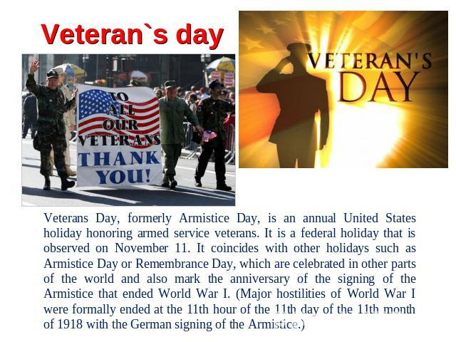 Veteran`s day Veterans Day, formerly Armistice Day, is an annual United States holiday honoring armed service veterans. It is a federal holiday that is observed on November 11. It coincides with other holidays such as Armistice Day or Remembrance Da…