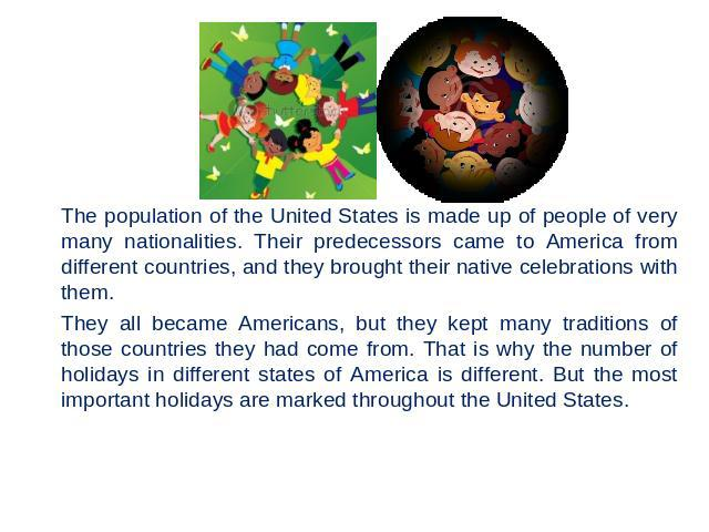 The population of the United States is made up of people of very many nationalities. Their predecessors came to America from different countries, and they brought their native celebrations with them. They all became Americans, but they kept many tra…