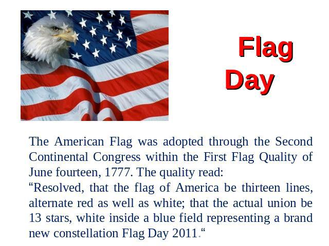 "Flag Day The American Flag was adopted through the Second Continental Congress within the First Flag Quality of June fourteen, 1777. The quality read:""Resolved, that the flag of America be thirteen lines, alternate red as well as white; that the act…"