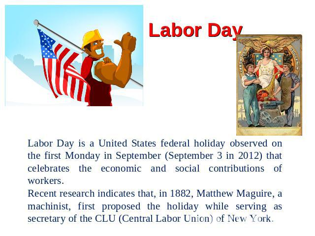 Labor Day Labor Day is a United States federal holiday observed on the first Monday in September (September 3 in 2012) that celebrates the economic and social contributions of workers.Recent research indicates that, in 1882, Matthew Maguire, a machi…