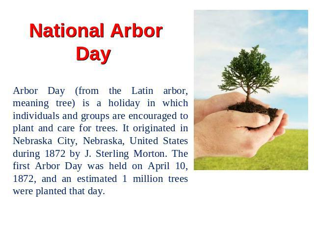 National Arbor Day Arbor Day (from the Latin arbor, meaning tree) is a holiday in which individuals and groups are encouraged to plant and care for trees. It originated in Nebraska City, Nebraska, United States during 1872 by J. Sterling Morton. The…