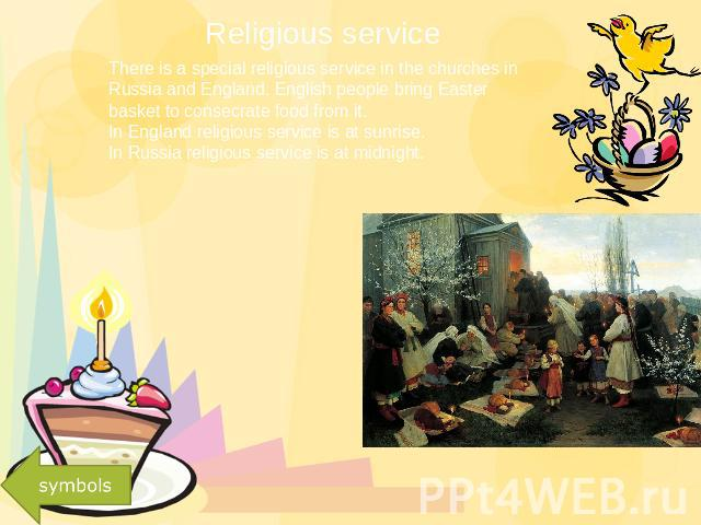 Religious service There is a special religious service in the churches in Russia and England. English people bring Easter basket to consecrate food from it.In England religious service is at sunrise.In Russia religious service is at midnight.