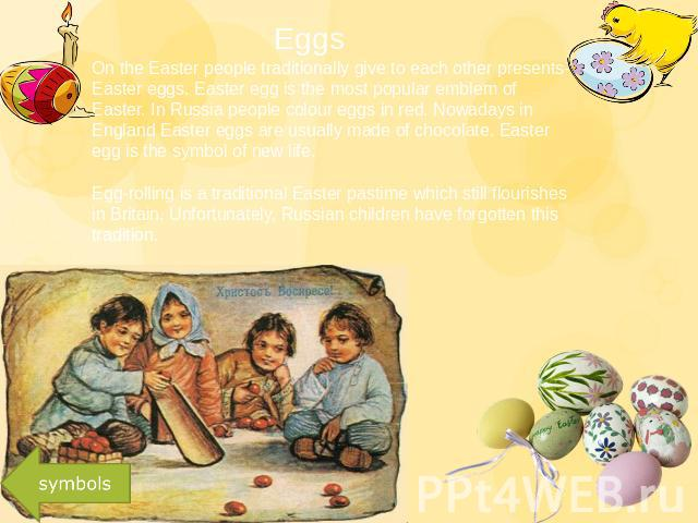 Eggs On the Easter people traditionally give to each other presents-Easter eggs. Easter egg is the most popular emblem of Easter. In Russia people colour eggs in red. Nowadays in England Easter eggs are usually made of chocolate. Easter egg is the s…