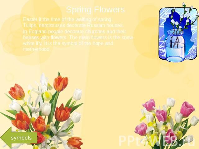 Spring Flowers Easter it the time of the waiting of spring. Tulips, narcissuses decorate Russian houses.In England people decorate churches and their houses with flowers. The main flowers is the snow-white lily. It is the symbol of the hope and moth…