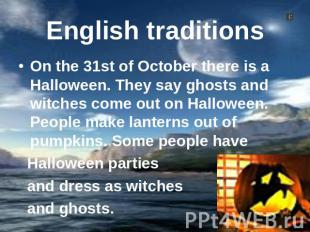 English traditions On the 31st of October there is a Halloween. They say ghosts
