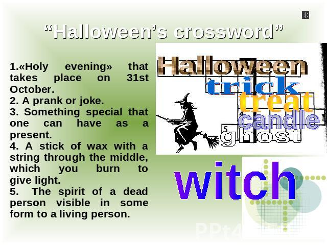 """Halloween's crossword"" 1.«Holy evening» that takes place оn 31st October.2. A prank or joke.3. Something special that one can have as a present.4. A stick of wax with a string through the middle, which you burn togive light.5.The spirit of a dead p…"