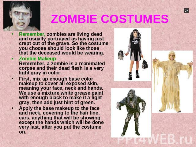 ZOMBIE COSTUMES Remember, zombies are living dead and usually portrayed as having just crept out of the grave. So the costume you choose should look like those that the deceased would be wearing.Zombie MakeupRemember, a zombie is a reanimated corpse…