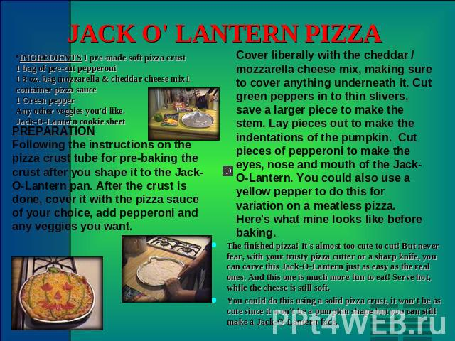 JACK O' LANTERN PIZZA INGREDIENTS 1 pre-made soft pizza crust1 bag of pre-cut pepperoni1 8 oz. bag mozzarella & cheddar cheese mix1 container pizza sauce1 Green pepperAny other veggies you'd like.Jack-O-Lantern cookie sheet PREPARATION Following the…