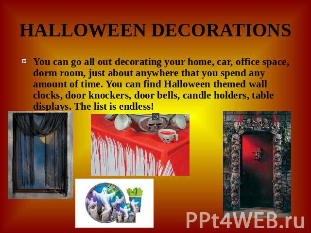 HALLOWEEN DECORATIONS You can go all out decorating your home, car, office space, dorm room, just about anywhere that you spend any amount of time. You can find Halloween themed wall clocks, door knockers, door bells, candle holders, table displays.…