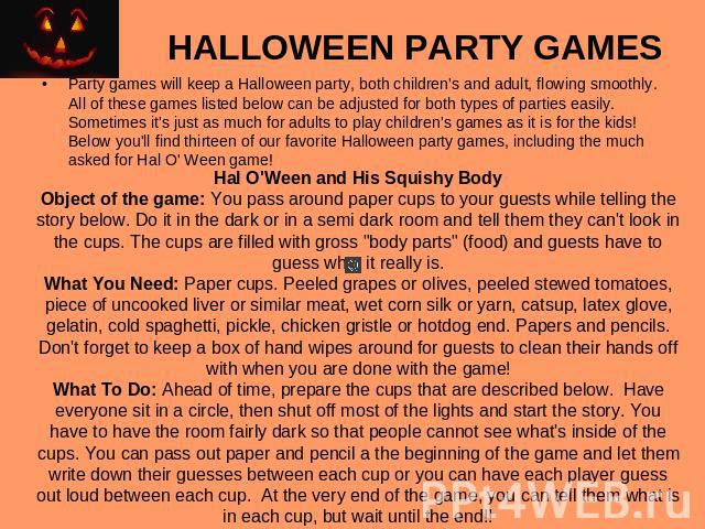HALLOWEEN PARTY GAMES Party games will keep a Halloween party, both children's and adult, flowing smoothly. All of these games listed below can be adjusted for both types of parties easily. Sometimes it's just as much for adults to play children's g…