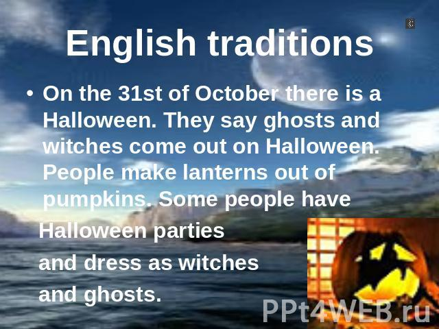 English traditions On the 31st of October there is a Halloween. They say ghosts and witches come out on Halloween. People make lanterns out of pumpkins. Some people have Halloween parties and dress as witches and ghosts.