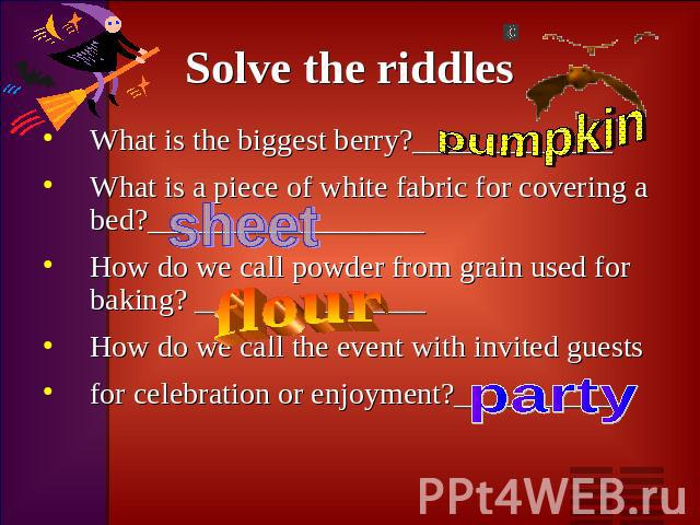 Solve the riddles What is the biggest berry?_____________What is a piece of white fabric for covering a bed?__________________How do we call powder from grain used for baking? _______________How do we call the event with invited guestsfor celebratio…