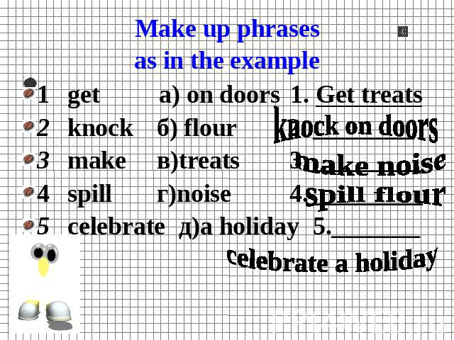 Make up phrasesas in the example 1get а) on doors1. Get treats2knockб) flour 2. ________3makeв)treats 3._________4spillг)noise 4._________5celebrateд)a holiday5._______