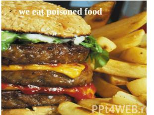 we eat poisoned food