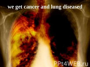 we get cancer and lung diseased