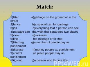 Match: 1)litter a)garbage on the ground or in the street 2)fence b)a special can