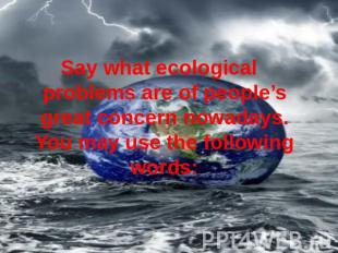 Say what ecological problems are of people's great concern nowadays. You may use