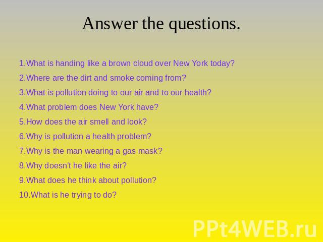Answer the questions. 1.What is handing like a brown cloud over New York today?2.Where are the dirt and smoke coming from?3.What is pollution doing to our air and to our health?4.What problem does New York have?5.How does the air smell and look?6.Wh…