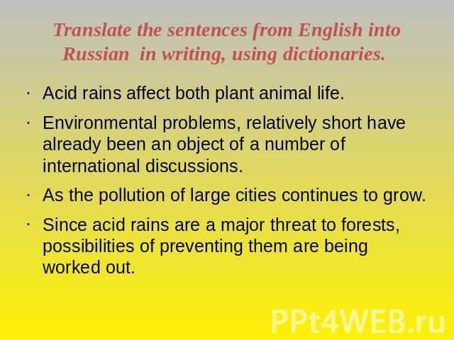 Translate the sentences from English into Russian in writing, using dictionaries. Acid rains affect both plant animal life.Environmental problems, relatively short have already been an object of a number of international discussions.As the pollution…