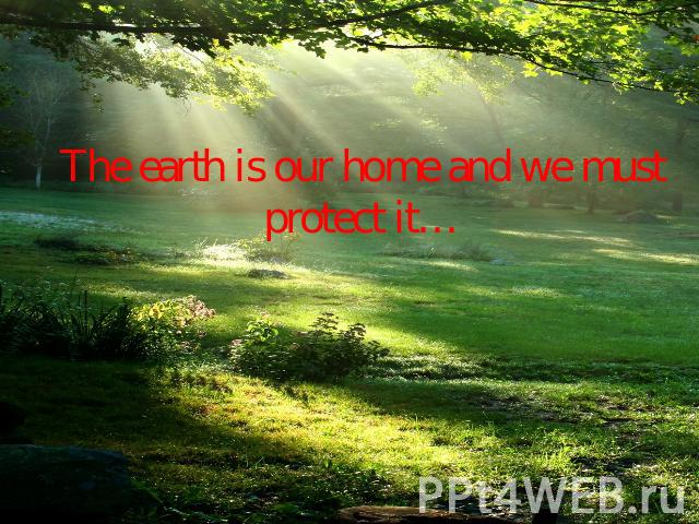 The earth is our home and we must protect it…