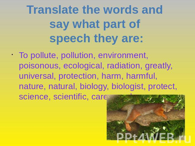 Translate the words and say what part of speech they are: To pollute, pollution, environment, poisonous, ecological, radiation, greatly, universal, protection, harm, harmful, nature, natural, biology, biologist, protect, science, scientific, care, c…
