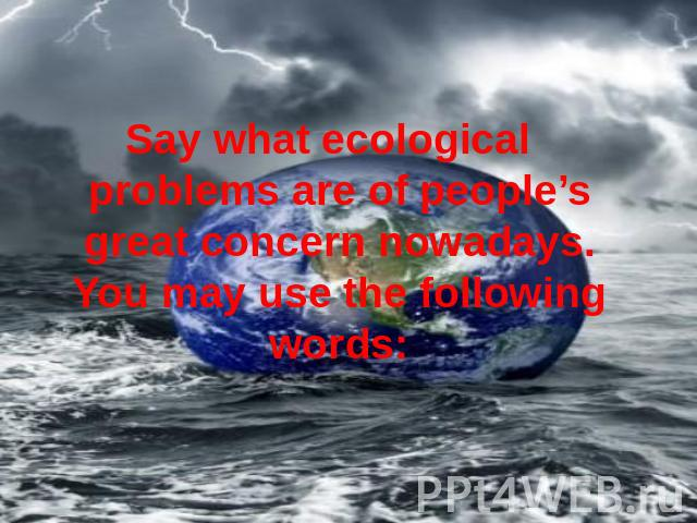 Say what ecological problems are of people's great concern nowadays. You may use the following words: