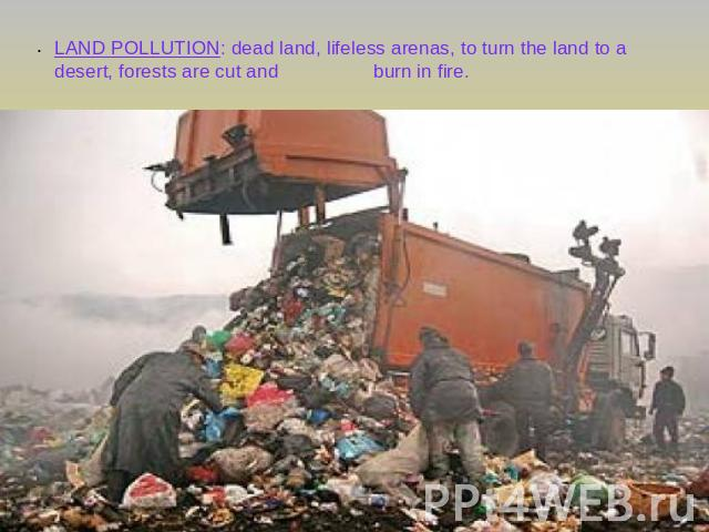 LAND POLLUTION: dead land, lifeless arenas, to turn the land to a desert, forests are cut and burn in fire.