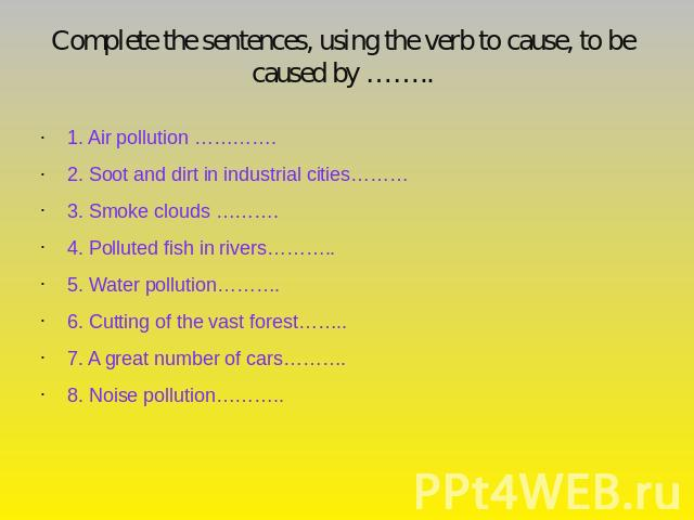 Complete the sentences, using the verb to cause, to be caused by …….. 1. Air pollution ………….2. Soot and dirt in industrial cities………3. Smoke clouds ……….4. Polluted fish in rivers………..5. Water pollution……….6. Cutting of the vast forest……..7. A great …