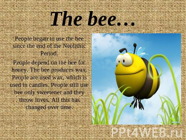 The bee… People began to use the bee since the end of the Neolithic Period.People depend on the bee for honey. The bee produces wax. People are used wax, which is used in candles. People still use bee only sweetener and they throw hives. All this ha…