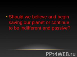 Should we believe and begin saving our planet or continue to be indifferent and