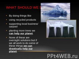 What should we do? By doing things likeusing recycled productssupporting local b