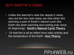 BUT! Skeptic's Views Unlike the alarmist's view the skeptic's views vary but the