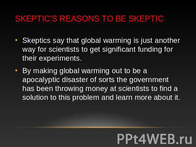Skeptic's Reasons to be Skeptic Skeptics say that global warming is just another way for scientists to get significant funding for their experiments. By making global warming out to be a apocalyptic disaster of sorts the government has been throwing…