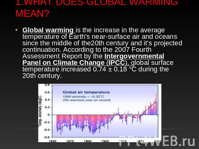 1.What does Global warming mean? Global warming is the increase in the average temperature of Earth's near-surface air and oceans since the middle of the20th century and it's projected continuation. According to the 2007 Fourth Assessment Report by …