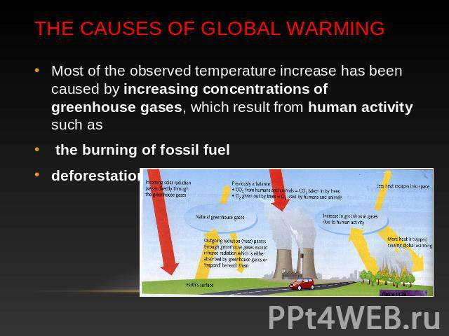 The Causes of global warming Most of the observed temperature increase has been caused by increasing concentrations of greenhouse gases, which result from human activity such as the burning of fossil fuel deforestation.