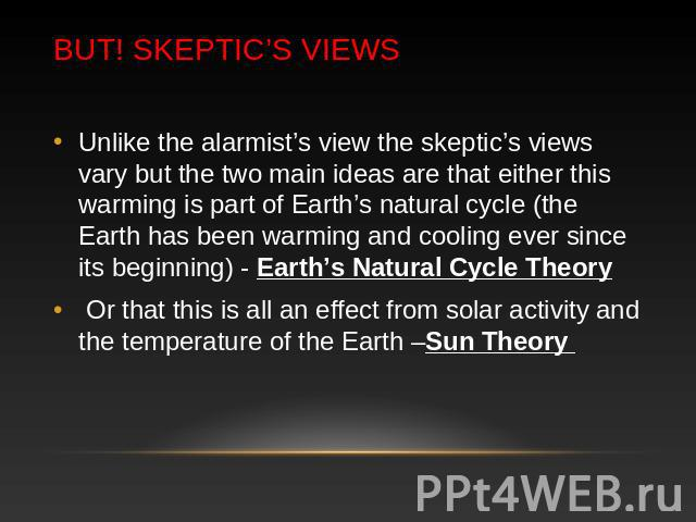 BUT! Skeptic's Views Unlike the alarmist's view the skeptic's views vary but the two main ideas are that either this warming is part of Earth's natural cycle (the Earth has been warming and cooling ever since its beginning) - Earth's Natural Cycle T…