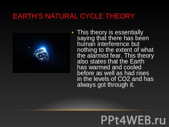 Earth's Natural Cycle Theory This theory is essentially saying that there has been human interference but nothing to the extent of what the alarmist fear. This theory also states that the Earth has warmed and cooled before as well as had rises in th…