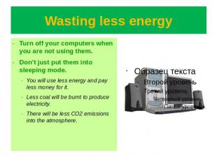 Wasting less energy Turn off your computers when you are not using them.Don't ju