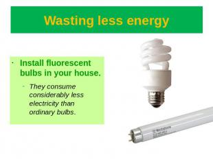 Wasting less energy Install fluorescent bulbs in your house.They consume conside