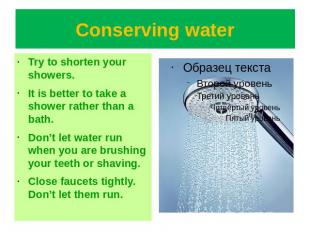 Conserving water Try to shorten your showers.It is better to take a shower rathe