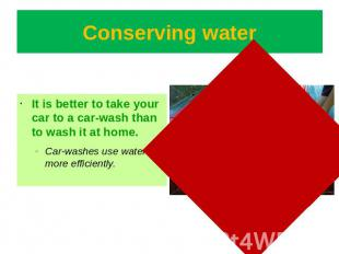 Conserving water It is better to take your car to a car-wash than to wash it at