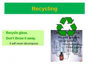 Recycling Recycle glass.Don't throw it away. It will never decompose.