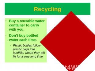 Recycling Buy a reusable water container to carry with you.Don't buy bottled wat