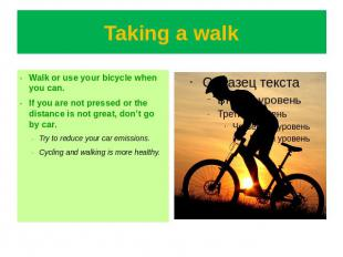 Taking a walk Walk or use your bicycle when you can.If you are not pressed or th