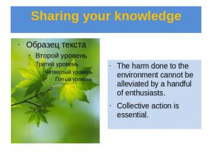 Sharing your knowledge The harm done to the environment cannot be alleviated by