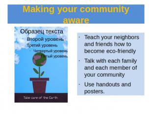 Making your community aware Teach your neighbors and friends how to become eco-f