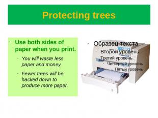 Protecting trees Use both sides of paper when you print.You will waste less pape