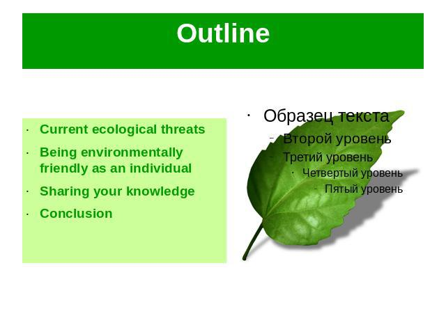 Outline Current ecological threatsBeing environmentally friendly as an individualSharing your knowledgeConclusion