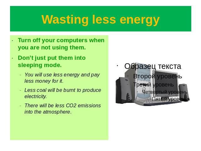 Wasting less energy Turn off your computers when you are not using them.Don't just put them into sleeping mode.You will use less energy and pay less money for it.Less coal will be burnt to produce electricity.There will be less CO2 emissions into th…